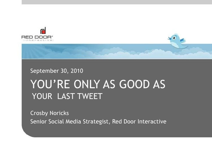 September 30, 2010<br />You're only as good As<br />YOUR  LAST TWEET<br />Crosby Noricks<br />Senior Social Media Strategi...