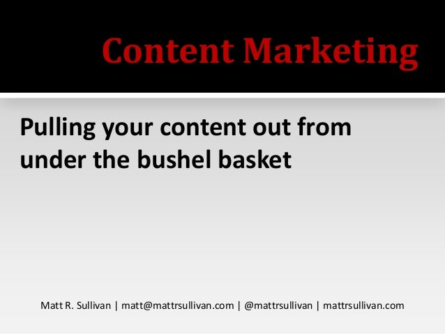 Content Marketing Pulling your content out from under the bushel basket  Matt R. Sullivan | matt@mattrsullivan.com | @matt...