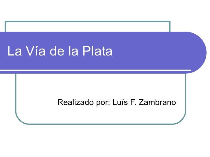La Vía de la Plata Realizado por: Luís F. Zambrano
