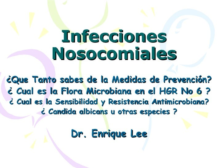 Infecciones Nosocomiales ¿Que Tanto sabes de la Medidas de Prevención? ¿ Cual es la Flora Microbiana en el HGR No 6 ? ¿ Cu...