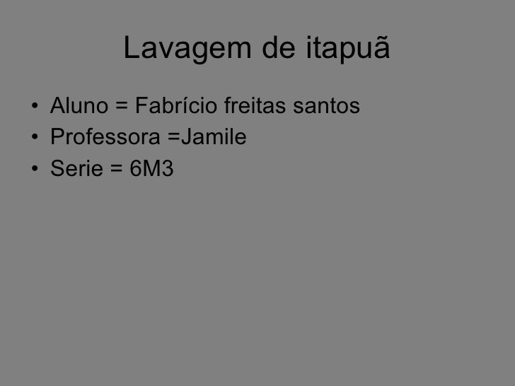 Lavagem de itapuã <ul><li>Aluno = Fabrício freitas santos  </li></ul><ul><li>Professora =Jamile </li></ul><ul><li>Serie = ...