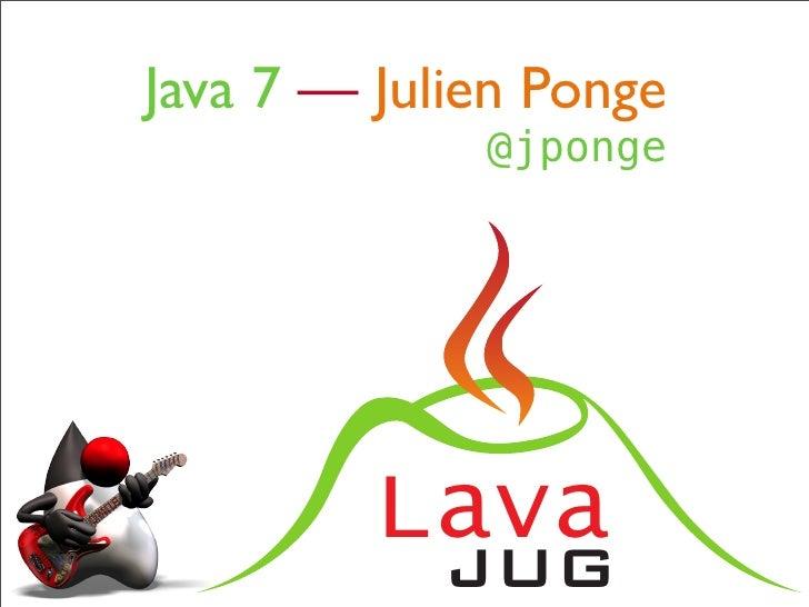 Java 7 — Julien Ponge             @jponge         Lava            JUG
