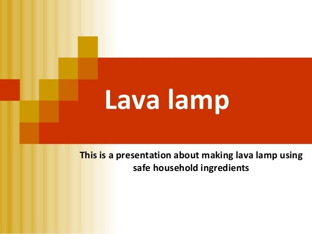 Lava lampThis is a presentation about making lava lamp using              safe household ingredients
