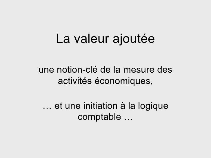 La valeur ajoutée une notion-clé de la mesure des activités économiques, … et une initiation à la logique comptable …