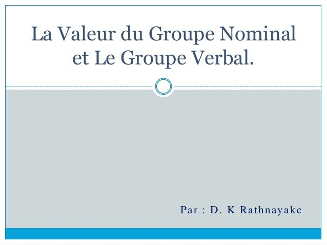 La Valeur du Groupe Nominal et Le Groupe Verbal. Par : D. K Rathnayake