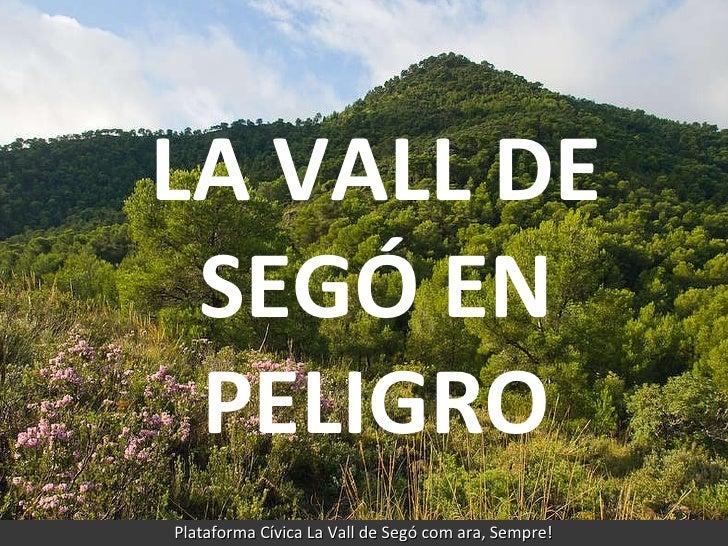 LA VALL DE SEGÓ EN PELIGRO Plataforma Cívica La Vall de Segó com ara, Sempre! LA VALL DE SEGÓ EN PELIGRO