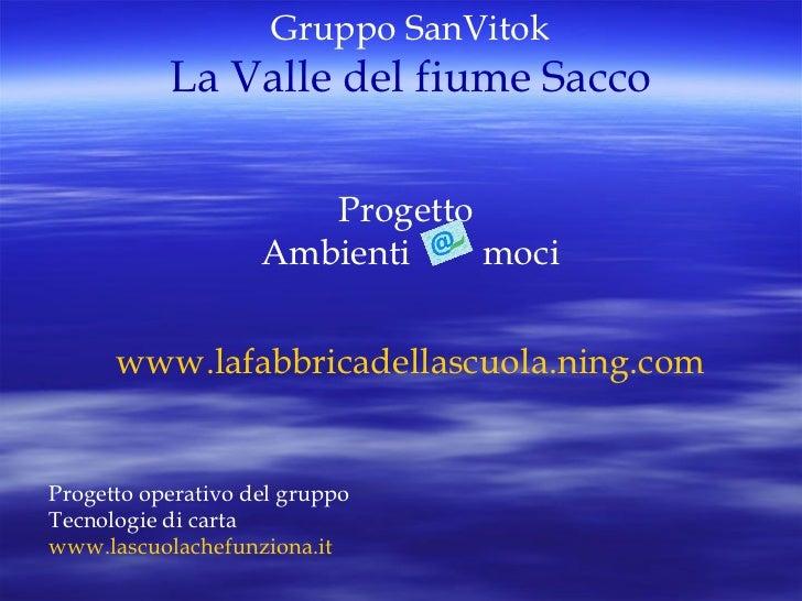 Gruppo SanVitok La Valle del fiume Sacco Progetto  Ambienti  moci www.lafabbricadellascuola.ning.com Progetto operativo de...