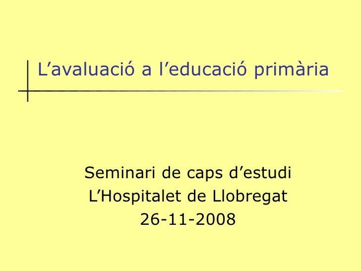 L'avaluació a l'educació primària Seminari de caps d'estudi L'Hospitalet de Llobregat 26-11-2008