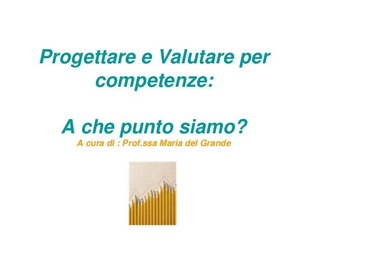 Progettare e Valutare per     competenze:  A che punto siamo?    A cura di : Prof.ssa Maria del Grande