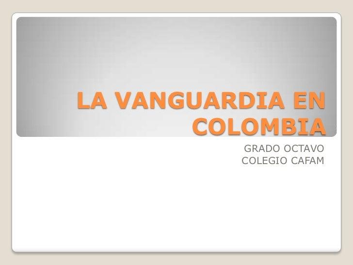 LA VANGUARDIA EN COLOMBIA<br />GRADO OCTAVO<br />COLEGIO CAFAM<br />