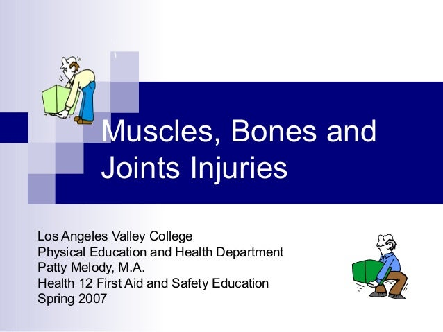 Muscles, Bones and Joints Injuries Los Angeles Valley College Physical Education and Health Department Patty Melody, M.A. ...