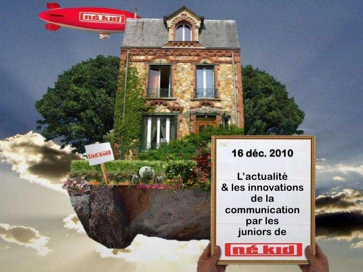 16 déc. 2010    L'actualité& les innovations       de la communication      par les    juniors de