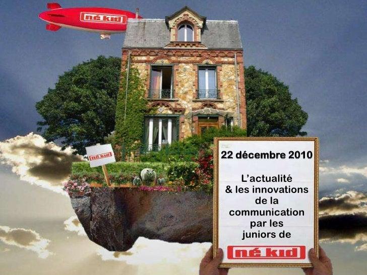 22 décembre 2010    L'actualité& les innovations       de la communication      par les    juniors de