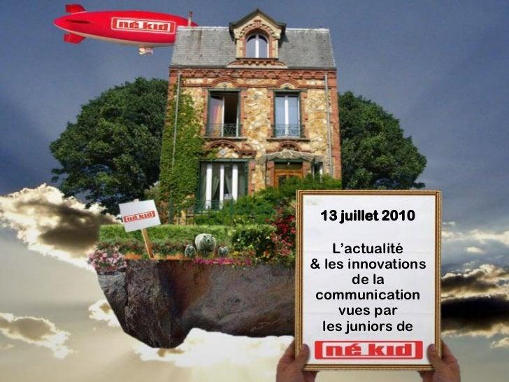 13 juillet 2010      L'actualité & les innovations        de la  communication      vues par   les juniors de