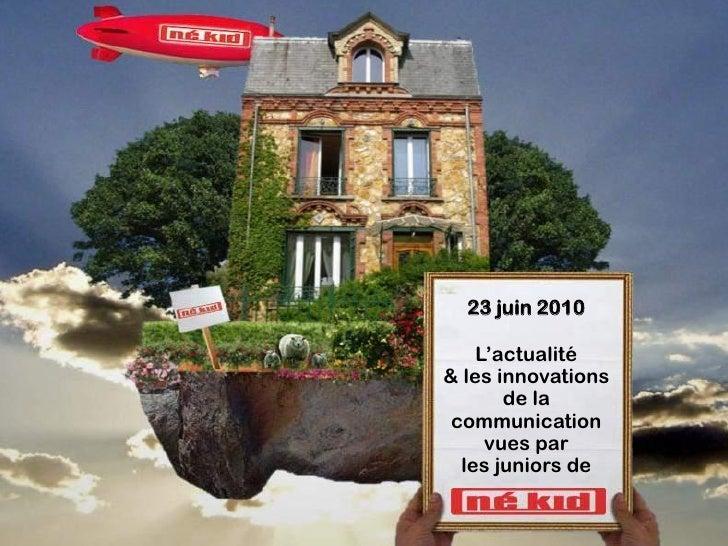 23 juin 2010      L'actualité & les innovations        de la  communication      vues par   les juniors de