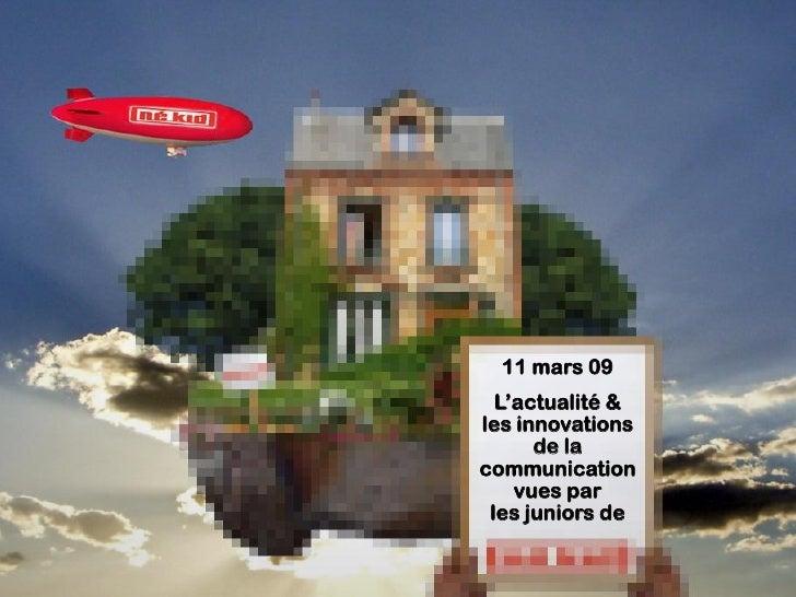 11 mars 09   L'actualité & les innovations       de la communication     vues par  les juniors de