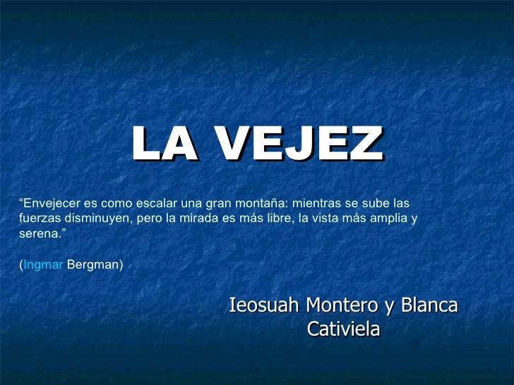 """LA VEJEZ Ieosuah Montero y Blanca Cativiela """" Envejecer es como escalar una gran montaña: mientras se sube las fuerzas dis..."""