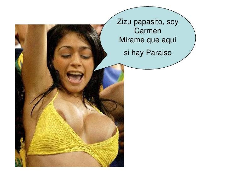 Zizu papasito, soy      Carmen Mirame que aquí   si hay Paraiso