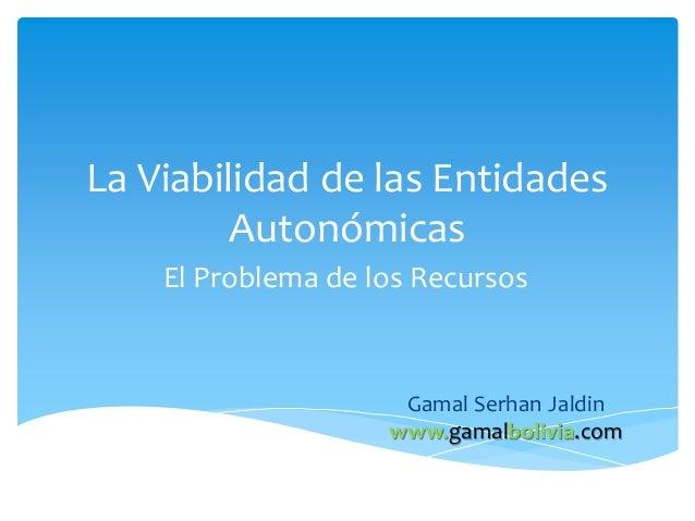 La Viabilidad de las Entidades Autonómicas El Problema de los Recursos Gamal Serhan Jaldin www.gamalbolivia.com