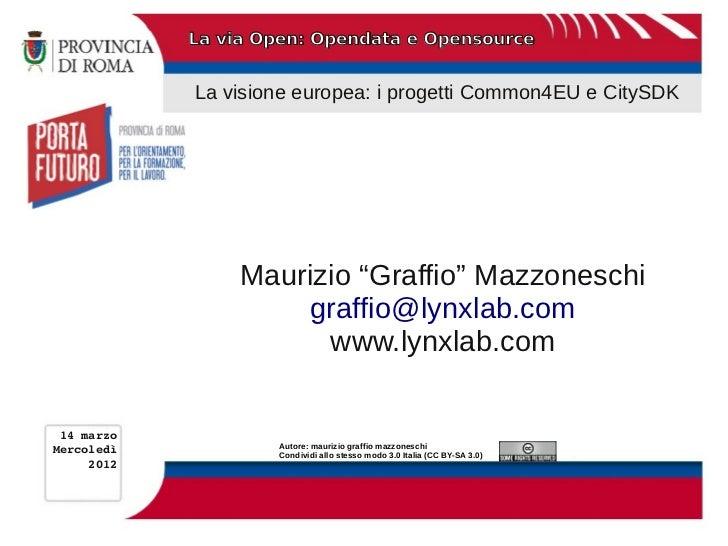 La via Open: Opendata e Opensource            La visione europea: i progetti Common4EU e CitySDK                 Maurizio ...