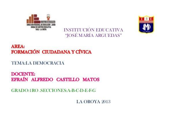 """INSTITUCIÓN EDUCATIVA """"JOSÉ MARÍA ARGUEDAS"""" AREA: FORMACIÓN CIUDADANA Y CÍVICA TEMA:LA DEMOCRACIA DOCENTE: EFRAÍN ALFREDO ..."""