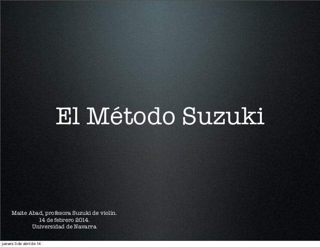 El Método Suzuki Maite Abad, profesora Suzuki de violín. 14 de febrero 2014. Universidad de Navarra jueves 3 de abril de 14