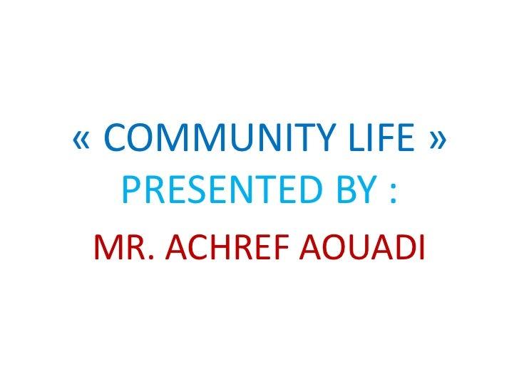 « COMMUNITY LIFE »   PRESENTED BY : MR. ACHREF AOUADI