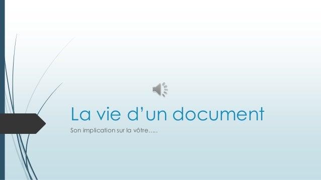 La vie d'un document Son implication sur la vôtre…..