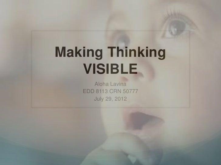 Making Thinking   VISIBLE      Aloha Lavina   EDD 8113 CRN 50777      July 29, 2012