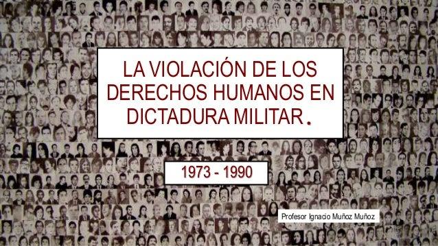 LA VIOLACIÓN DE LOS DERECHOS HUMANOS EN DICTADURA MILITAR. 1973 - 1990 Profesor Ignacio Muñoz Muñoz