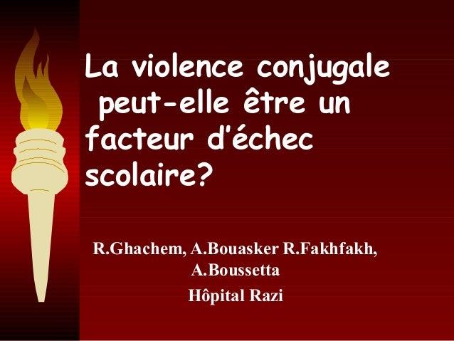 La violence conjugale peut-elle être un facteur d'échec scolaire? R.Ghachem, A.Bouasker R.Fakhfakh, A.Boussetta Hôpital Ra...