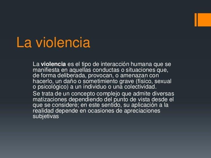 La violencia  La violencia es el tipo de interacción humana que se  manifiesta en aquellas conductas o situaciones que,  d...