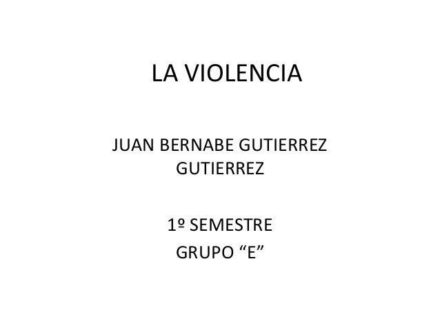"""LA VIOLENCIAJUAN BERNABE GUTIERREZ       GUTIERREZ     1º SEMESTRE      GRUPO """"E"""""""