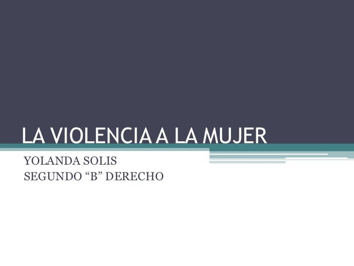 """LA VIOLENCIA A LA MUJERYOLANDA SOLISSEGUNDO """"B"""" DERECHO"""