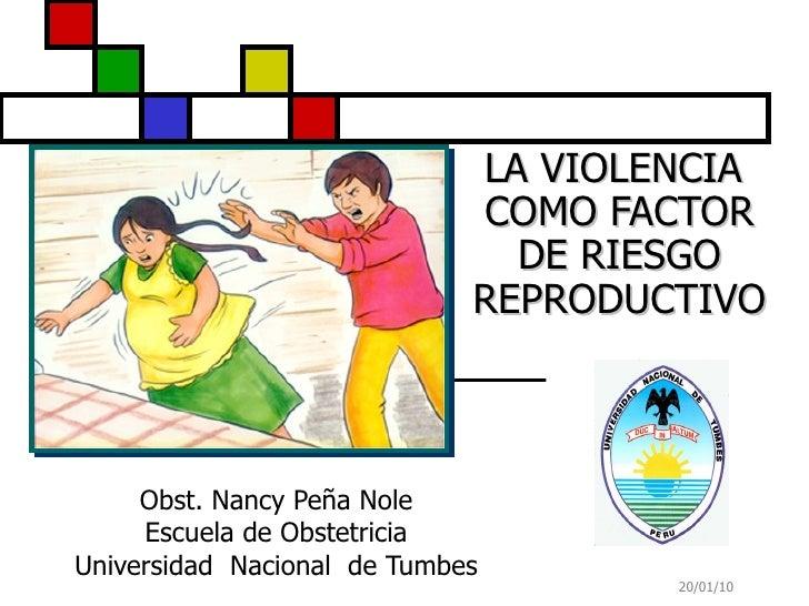 LA VIOLENCIA  COMO FACTOR DE RIESGO REPRODUCTIVO Obst. Nancy Peña Nole Escuela de Obstetricia Universidad  Nacional  de Tu...