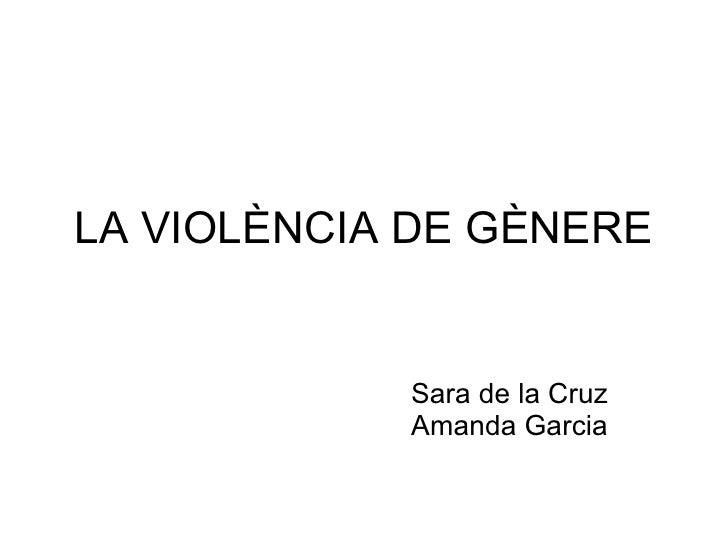 LA VIOLÈNCIA DE GÈNERE Sara de la Cruz Amanda Garcia