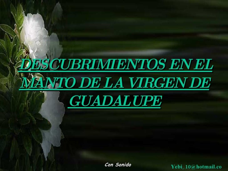 DESCUBRIMIENTOS EN EL MANTO DE LA VIRGEN DE      GUADALUPE            Con Sonido   Yebi_ 10@hotmail.co