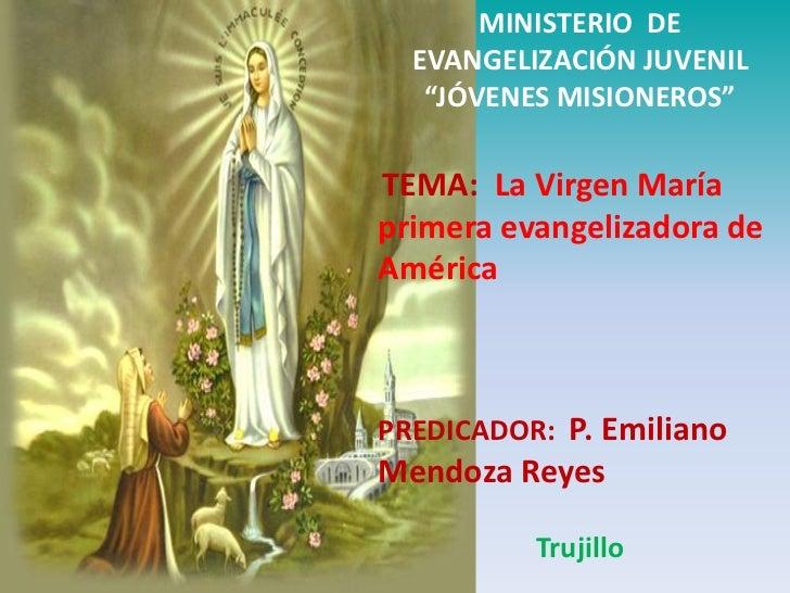 """MINISTERIO DE  EVANGELIZACIÓN JUVENIL   """"JÓVENES MISIONEROS""""TEMA: La Virgen Maríaprimera evangelizadora deAméricaPREDICADO..."""