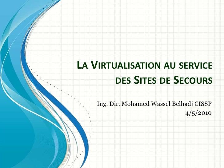 La Virtualisation au service des Sites de Secours<br />Ing. Dir. Mohamed Wassel Belhadj CISSP<br />4/5/2010<br />