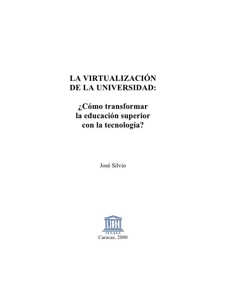 LA VIRTUALIZACIÓN DE LA UNIVERSIDAD:    ¿Cómo transformar  la educación superior    con la tecnología?           José Silv...