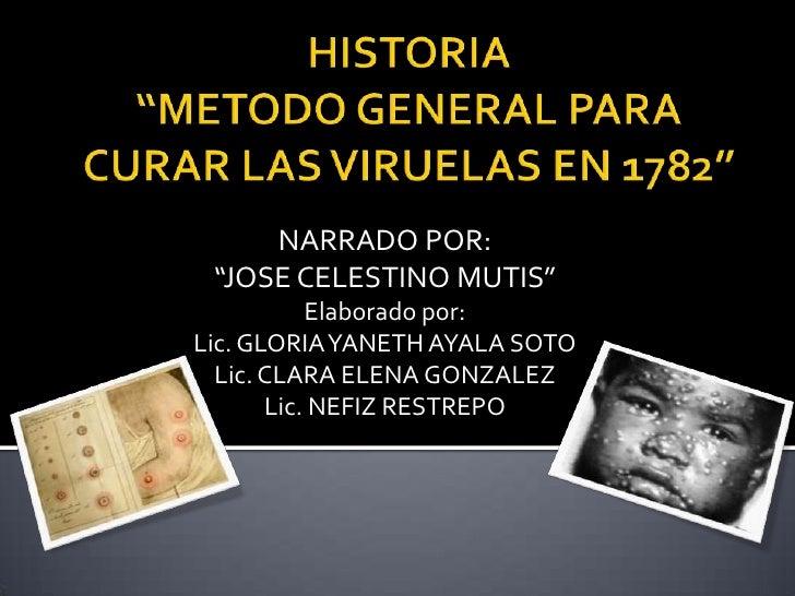 """HISTORIA""""METODO GENERAL PARA CURAR LAS VIRUELAS EN 1782""""<br />NARRADO POR:<br />""""JOSE CELESTINO MUTIS""""<br />Elaborado por:..."""