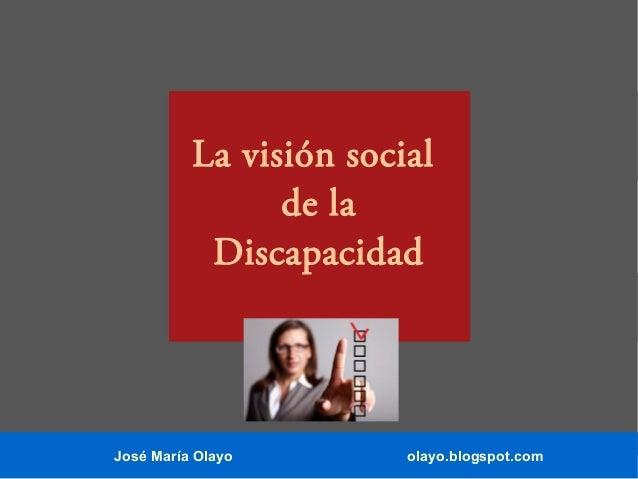 José María Olayo olayo.blogspot.com La visión social de la Discapacidad