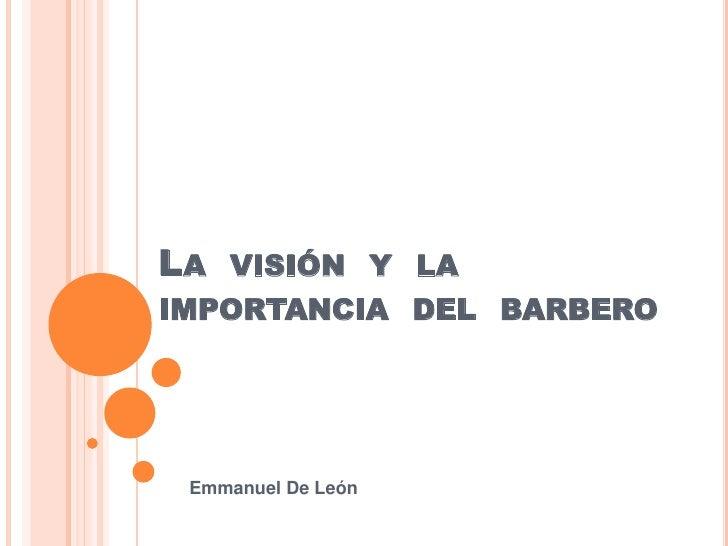LA VISIÓN Y LAIMPORTANCIA DEL BARBERO Emmanuel De León