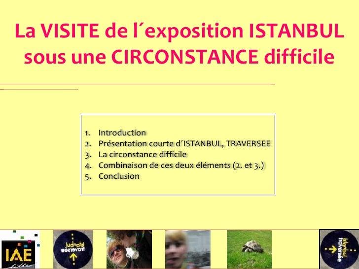 La VISITE de l´exposition ISTANBUL  sous une CIRCONSTANCE difficile          1.   Introduction        2.   Présentation co...