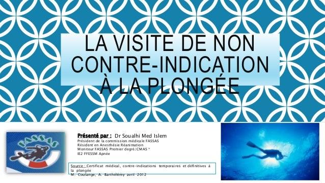 LA VISITE DE NON CONTRE-INDICATION À LA PLONGÉE Présenté par : Dr Soualhi Med Islem Président de la commission médicale FA...