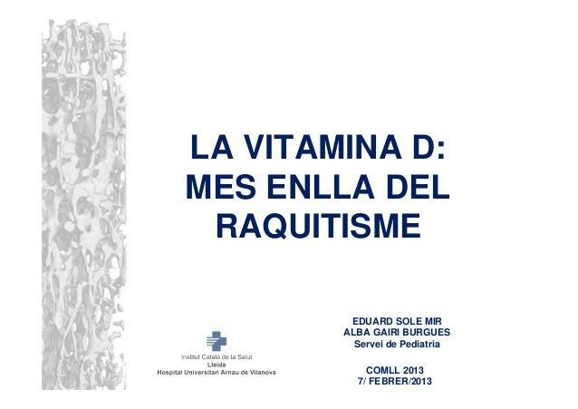LA VITAMINA D:MES ENLLA DEL RAQUITISME         EDUARD SOLE MIR        ALBA GAIRI BURGUES          Servei de Pediatria     ...