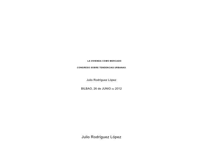 LA VIVIENDA COMO MERCADOCONGRESO SOBRE TENDENCIAS URBANAS      Julio Rodríguez López  BILBAO, 26 de JUNIO de 2012   Julio ...