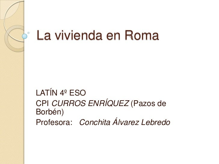 La vivienda en RomaLATÍN 4º ESOCPI CURROS ENRÍQUEZ (Pazos deBorbén)Profesora: Conchita Álvarez Lebredo