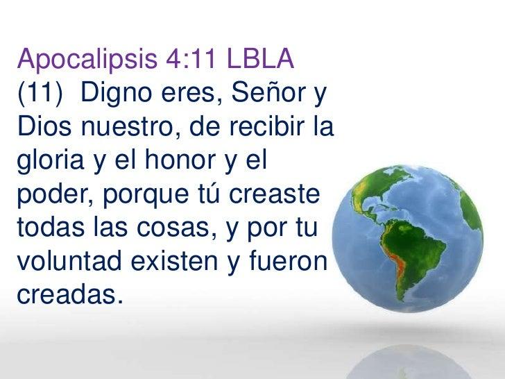Apocalipsis 4:11 LBLA (11) Digno eres, Señor y Dios nuestro, de recibir la gloria y el honor y el poder, porque tú creaste...