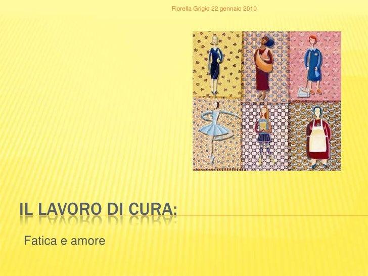 Il LAVORO DI CURA:<br />Fatica e amore<br />Fiorella Grigio 22 gennaio 2010<br />